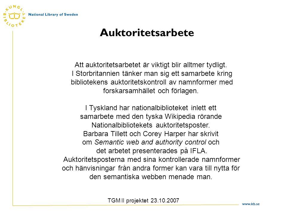 www.kb.se TGM II projektet 23.10.2007 Auktoritetsarbete Att auktoritetsarbetet är viktigt blir alltmer tydligt. I Storbritannien tänker man sig ett sa