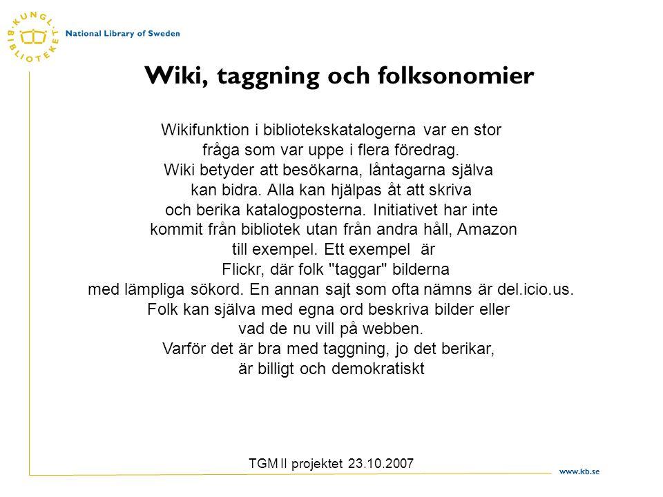 www.kb.se TGM II projektet 23.10.2007 Wiki, taggning och folksonomier Wikifunktion i bibliotekskatalogerna var en stor fråga som var uppe i flera föredrag.
