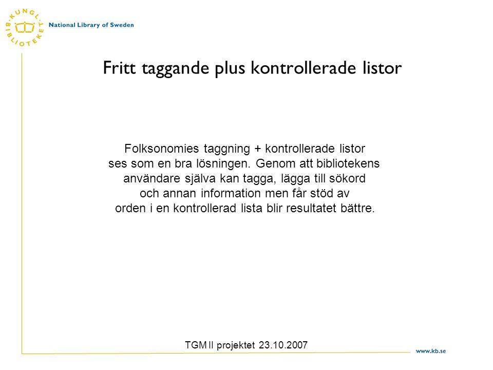 www.kb.se TGM II projektet 23.10.2007 Fritt taggande plus kontrollerade listor Folksonomies taggning + kontrollerade listor ses som en bra lösningen.