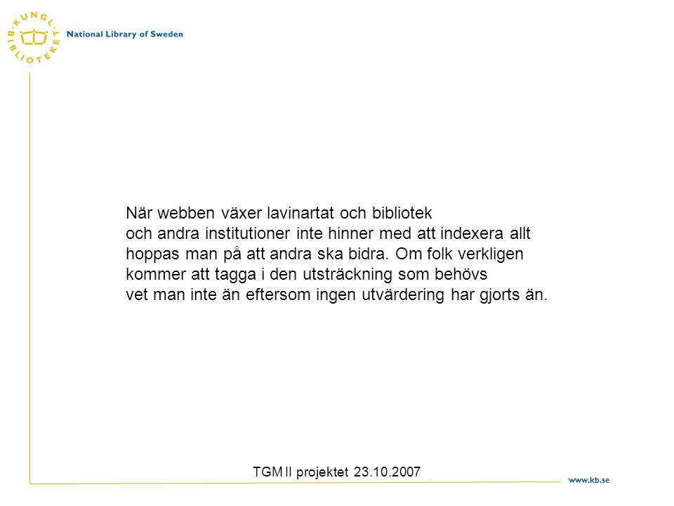 www.kb.se TGM II projektet 23.10.2007 När webben växer lavinartat och bibliotek och andra institutioner inte hinner med att indexera allt hoppas man p