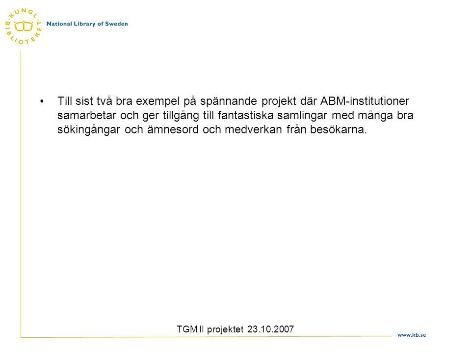 www.kb.se TGM II projektet 23.10.2007 Till sist två bra exempel på spännande projekt där ABM-institutioner samarbetar och ger tillgång till fantastiska samlingar med många bra sökingångar och ämnesord och medverkan från besökarna.