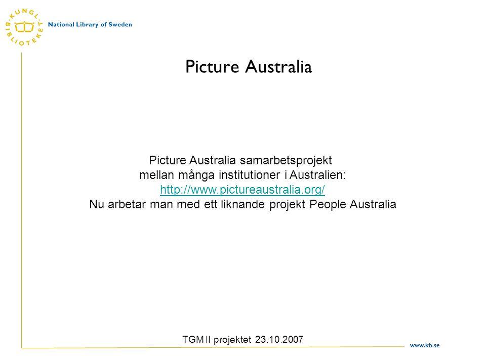 www.kb.se TGM II projektet 23.10.2007 Picture Australia Picture Australia samarbetsprojekt mellan många institutioner i Australien: http://www.pictureaustralia.org/ Nu arbetar man med ett liknande projekt People Australia