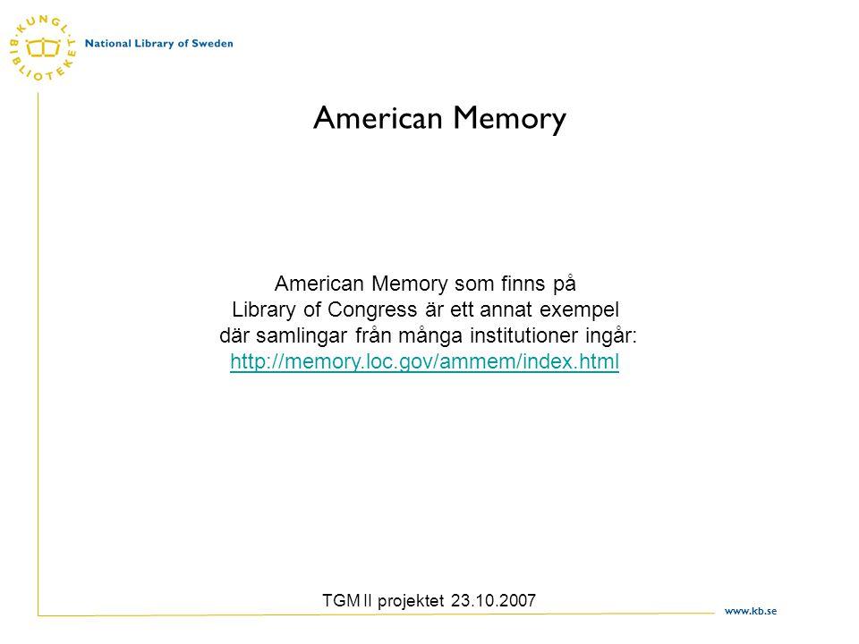 www.kb.se TGM II projektet 23.10.2007 American Memory American Memory som finns på Library of Congress är ett annat exempel där samlingar från många institutioner ingår: http://memory.loc.gov/ammem/index.html