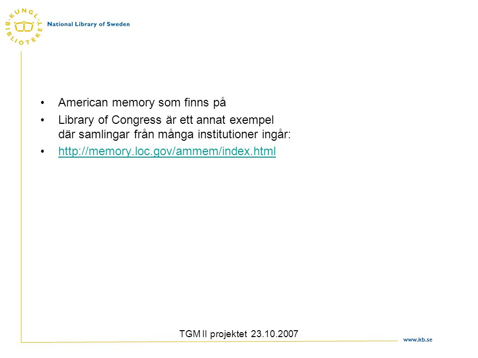 www.kb.se TGM II projektet 23.10.2007 American memory som finns på Library of Congress är ett annat exempel där samlingar från många institutioner ingår: http://memory.loc.gov/ammem/index.html