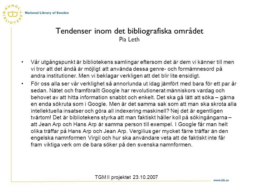 www.kb.se TGM II projektet 23.10.2007 Tendenser inom det bibliografiska området Pia Leth Vår utgångspunkt är bibliotekens samlingar eftersom det är de