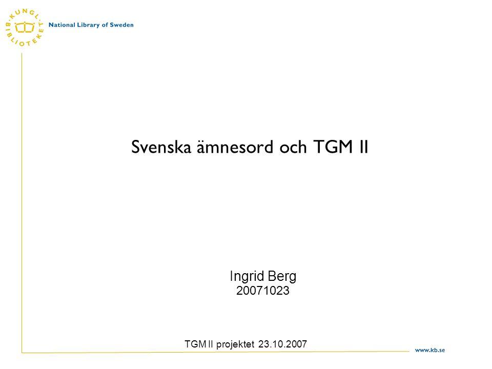 www.kb.se TGM II projektet 23.10.2007 Svenska ämnesord och TGM II Ingrid Berg 20071023