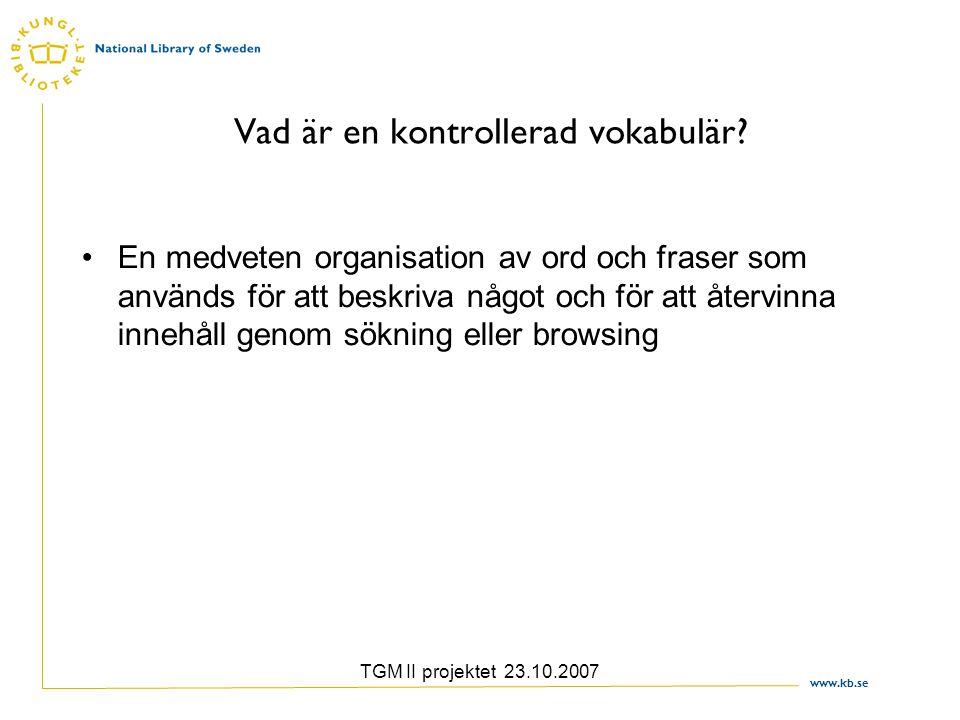 www.kb.se TGM II projektet 23.10.2007 Vad är en kontrollerad vokabulär? En medveten organisation av ord och fraser som används för att beskriva något
