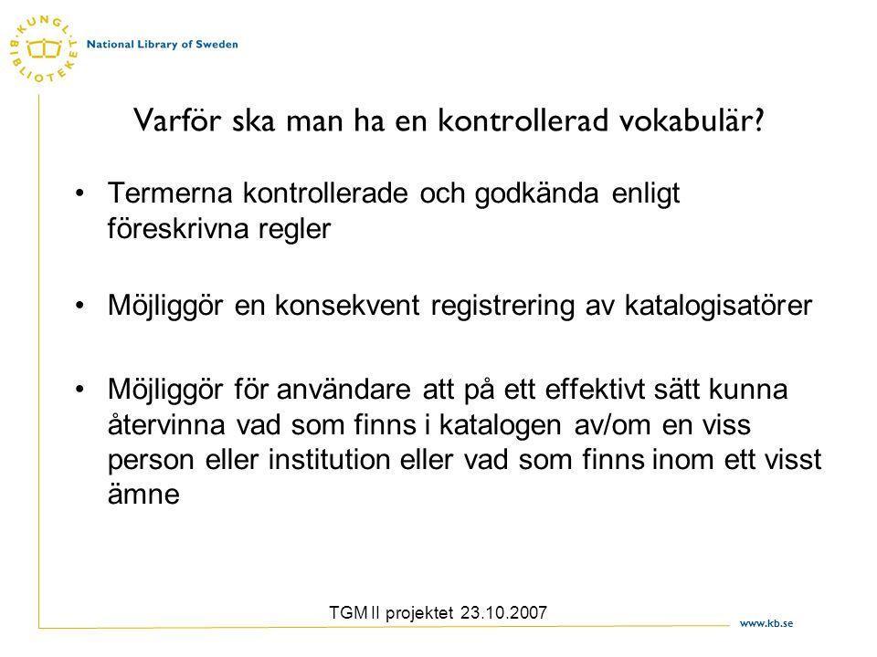 www.kb.se TGM II projektet 23.10.2007 Varför ska man ha en kontrollerad vokabulär? Termerna kontrollerade och godkända enligt föreskrivna regler Möjli