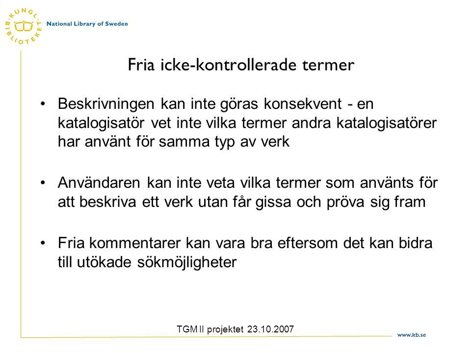 www.kb.se TGM II projektet 23.10.2007 Fria icke-kontrollerade termer Beskrivningen kan inte göras konsekvent - en katalogisatör vet inte vilka termer