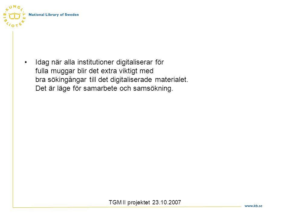 www.kb.se TGM II projektet 23.10.2007 Idag när alla institutioner digitaliserar för fulla muggar blir det extra viktigt med bra sökingångar till det d