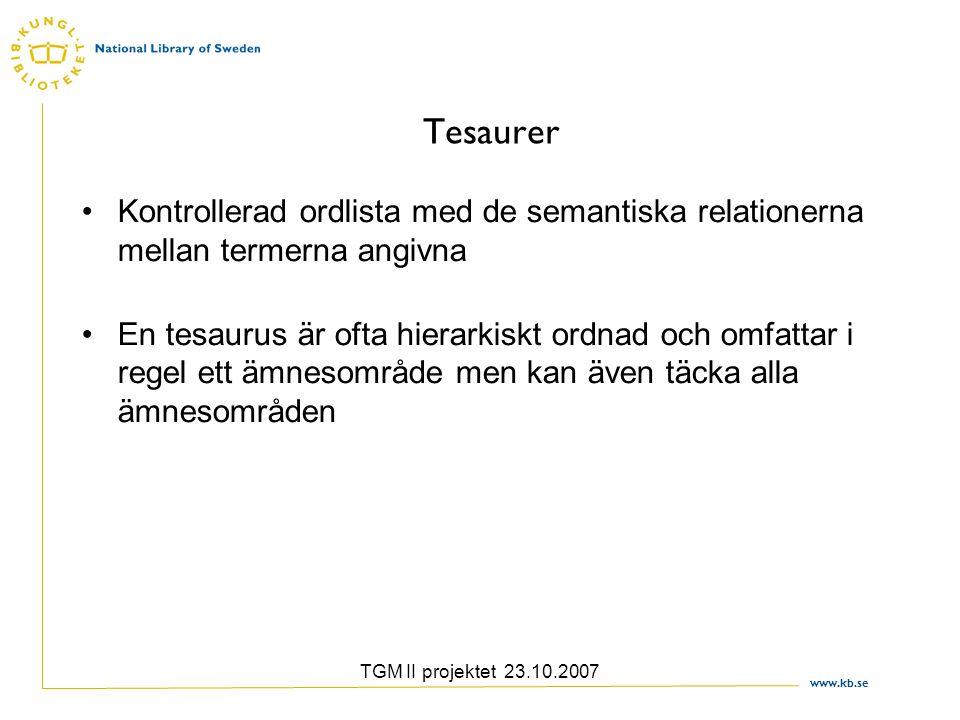 www.kb.se TGM II projektet 23.10.2007 Tesaurer Kontrollerad ordlista med de semantiska relationerna mellan termerna angivna En tesaurus är ofta hierarkiskt ordnad och omfattar i regel ett ämnesområde men kan även täcka alla ämnesområden