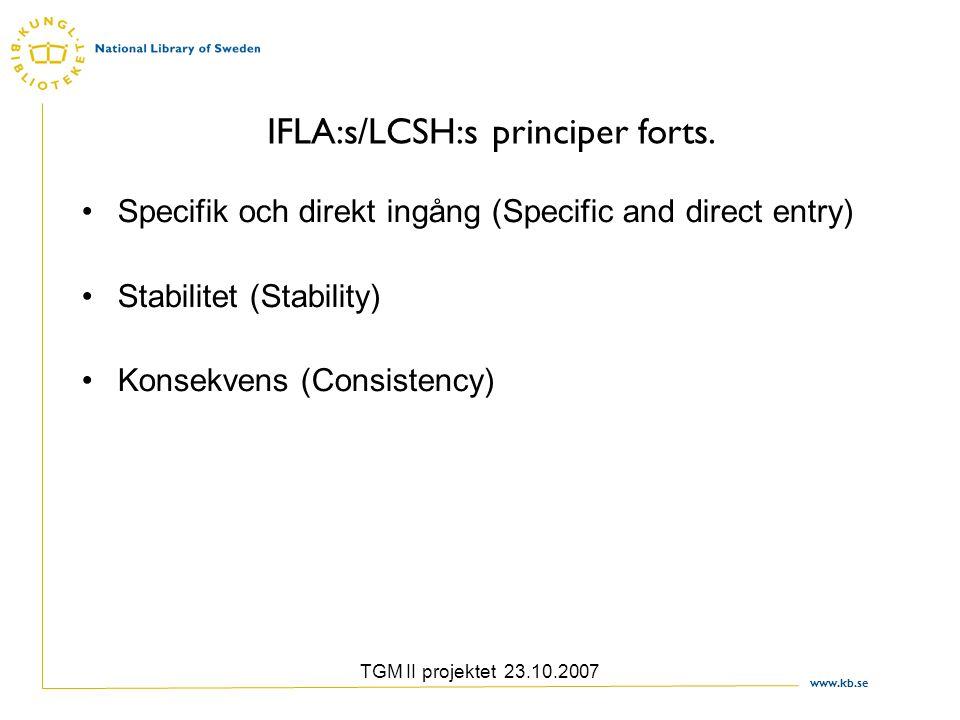 www.kb.se TGM II projektet 23.10.2007 IFLA:s/LCSH:s principer forts. Specifik och direkt ingång (Specific and direct entry) Stabilitet (Stability) Kon