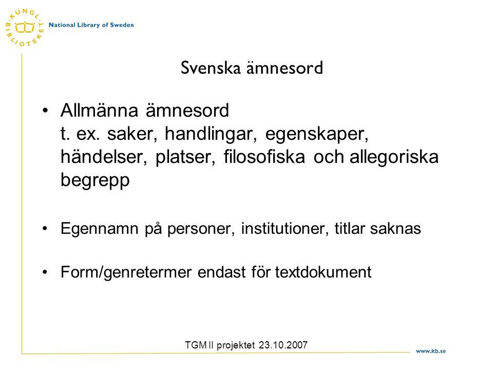 www.kb.se TGM II projektet 23.10.2007 Svenska ämnesord Allmänna ämnesord t. ex. saker, handlingar, egenskaper, händelser, platser, filosofiska och all