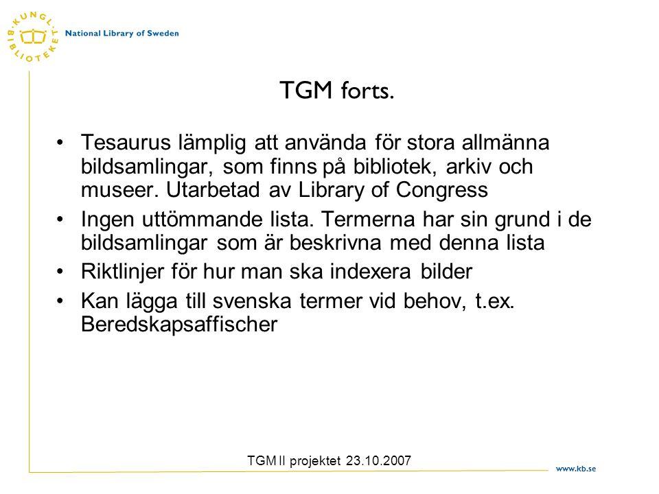 www.kb.se TGM II projektet 23.10.2007 TGM forts. Tesaurus lämplig att använda för stora allmänna bildsamlingar, som finns på bibliotek, arkiv och muse