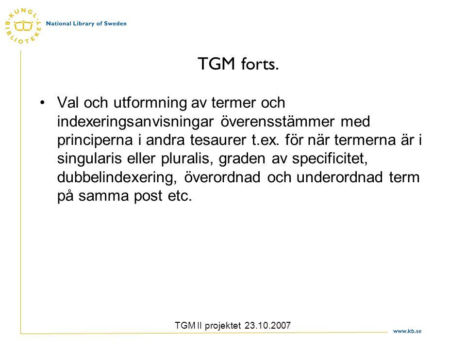 www.kb.se TGM II projektet 23.10.2007 TGM forts. Val och utformning av termer och indexeringsanvisningar överensstämmer med principerna i andra tesaur