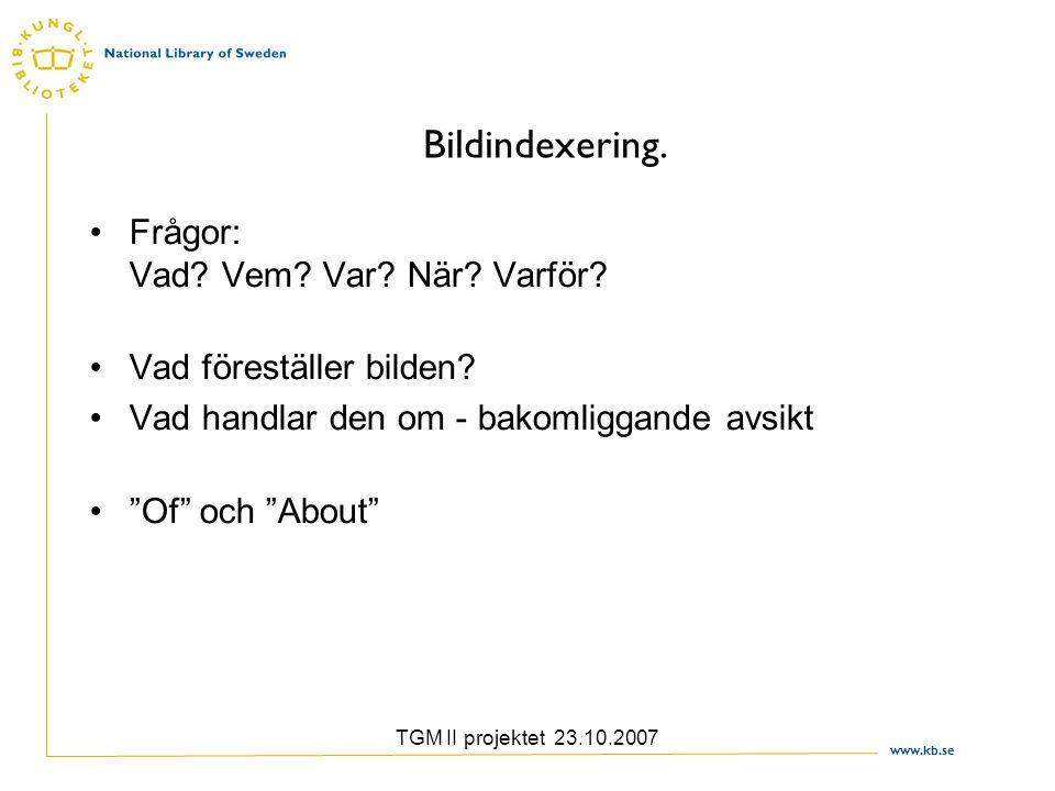 www.kb.se TGM II projektet 23.10.2007 Bildindexering. Frågor: Vad? Vem? Var? När? Varför? Vad föreställer bilden? Vad handlar den om - bakomliggande a