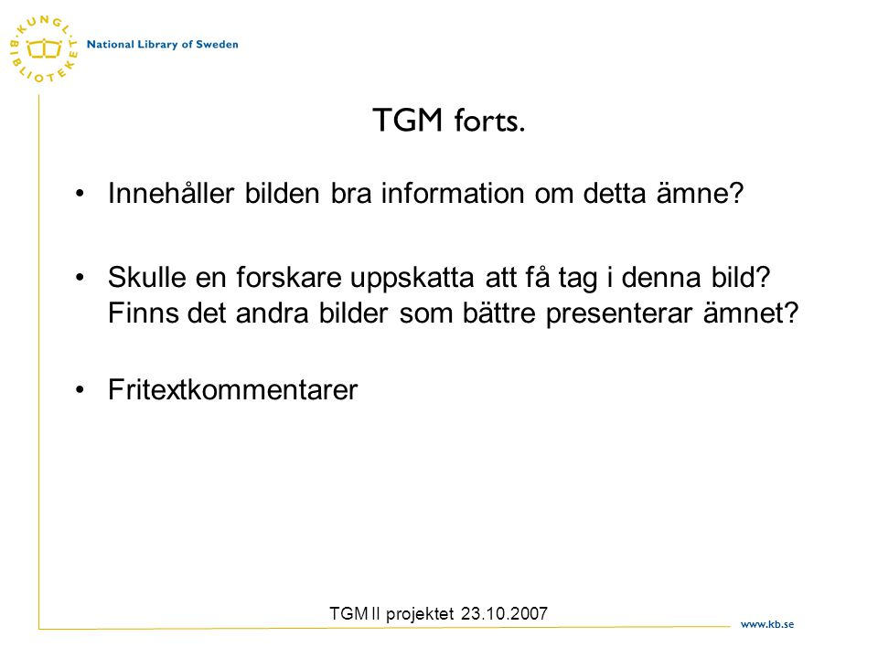 www.kb.se TGM II projektet 23.10.2007 TGM forts. Innehåller bilden bra information om detta ämne? Skulle en forskare uppskatta att få tag i denna bild