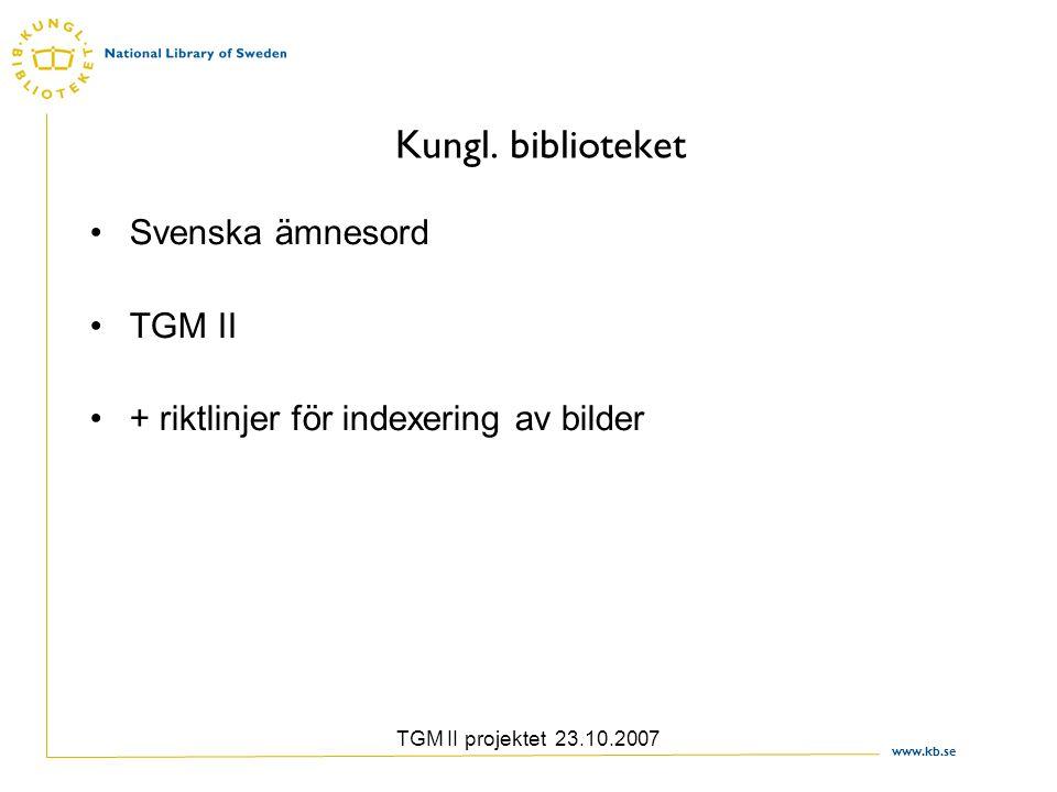 www.kb.se TGM II projektet 23.10.2007 Kungl. biblioteket Svenska ämnesord TGM II + riktlinjer för indexering av bilder