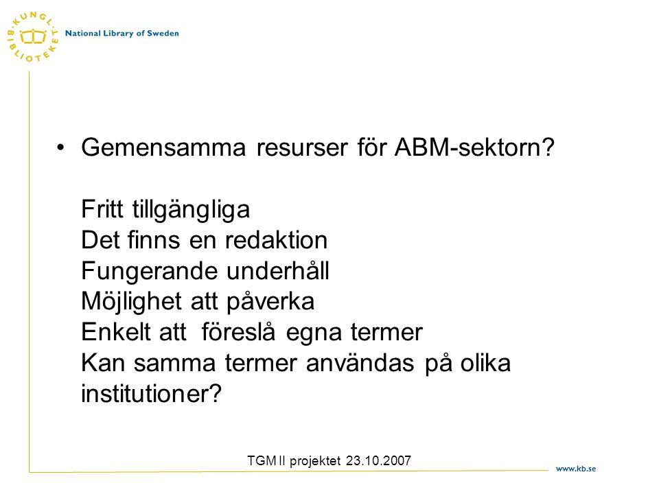 www.kb.se TGM II projektet 23.10.2007 Gemensamma resurser för ABM-sektorn? Fritt tillgängliga Det finns en redaktion Fungerande underhåll Möjlighet at