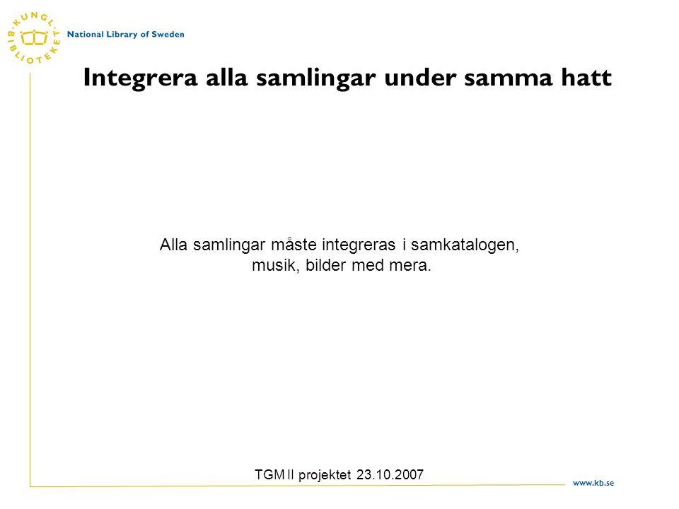 www.kb.se TGM II projektet 23.10.2007 Integrera alla samlingar under samma hatt Alla samlingar måste integreras i samkatalogen, musik, bilder med mera