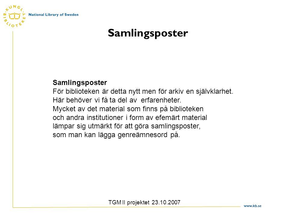 www.kb.se TGM II projektet 23.10.2007 Samlingsposter Samlingsposter För biblioteken är detta nytt men för arkiv en självklarhet.