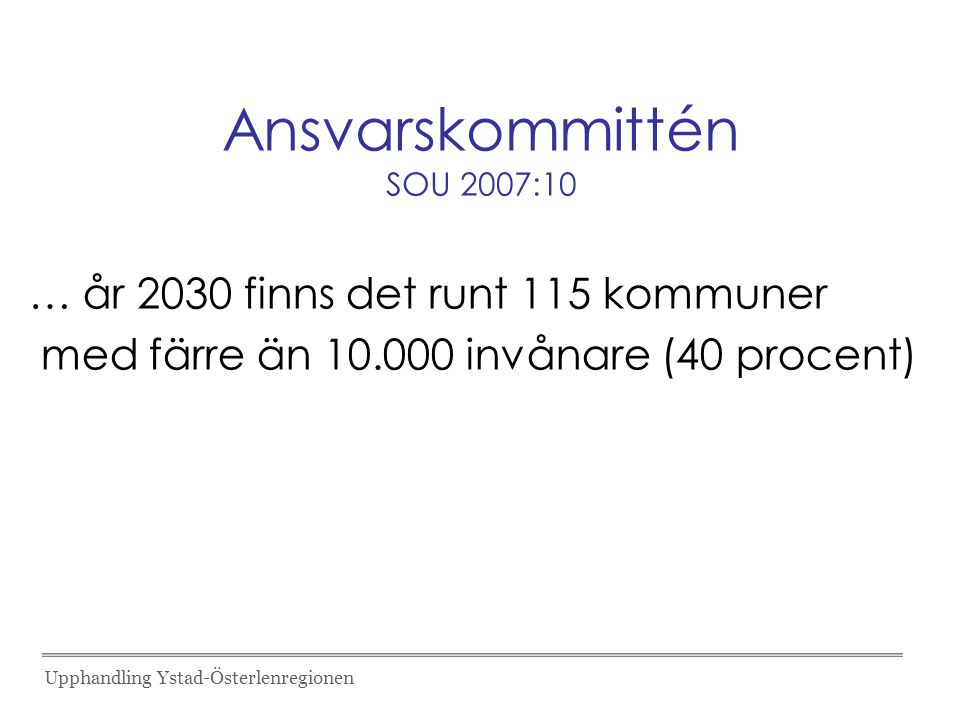 Ansvarskommittén SOU 2007:10 … år 2030 finns det runt 115 kommuner med färre än 10.000 invånare (40 procent) Upphandling Ystad-Österlenregionen