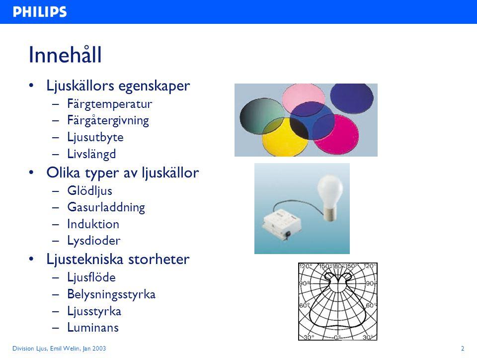 Division Ljus, Emil Welin, Jan 20033 Ljuskällors egenskaper Färgtemperatur (Kelvin) –Ljusets färg, varmt eller kallt Färgåtergivning (Ra 0 -100) –Förmågan att återge färger Ljusutbyte (lumen / Watt) –Viktigt för ekonomi och miljö Livslängd (timmar) –Medellivslängd eller Service life