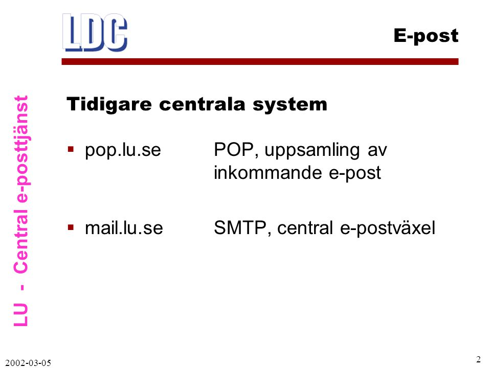 LU - Central e-posttjänst E-post 2002-03-05 3  mail.lu.se kvar (samma funktion som tidigare)  iPlanet Messaging Server (samma programvara som i studenternas StiL)  iPlanet Directory Server (LDAP katalogserver)  iPlanet Calendar Server (kalenderfunktion via web) Nytt system