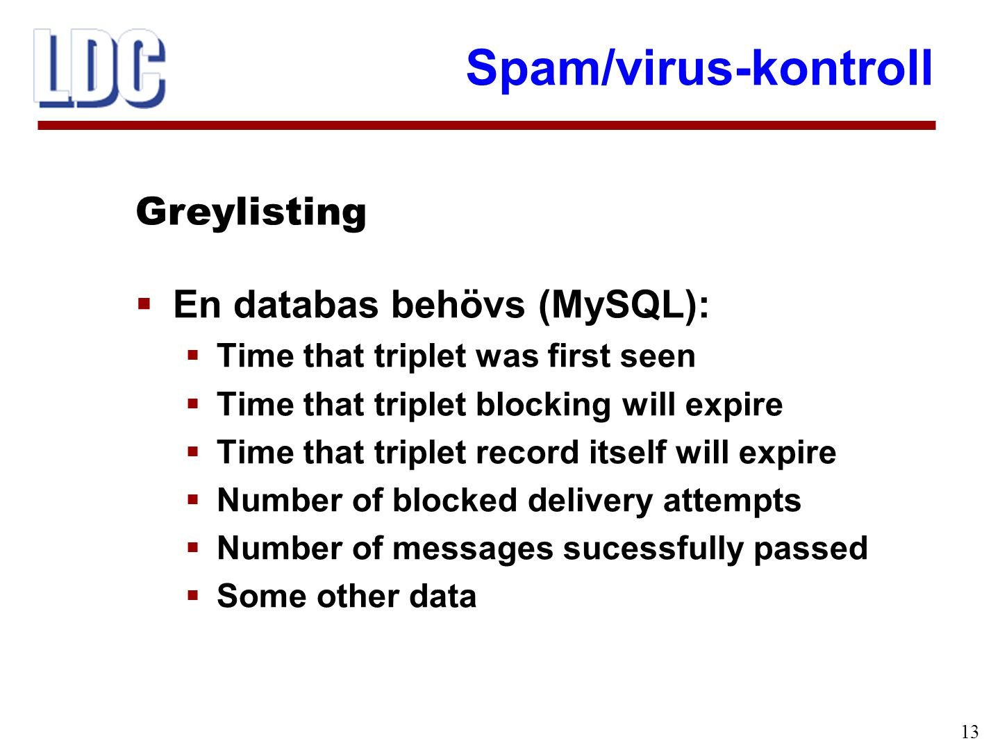 Spam/virus-kontroll 13  En databas behövs (MySQL):  Time that triplet was first seen  Time that triplet blocking will expire  Time that triplet record itself will expire  Number of blocked delivery attempts  Number of messages sucessfully passed  Some other data Greylisting