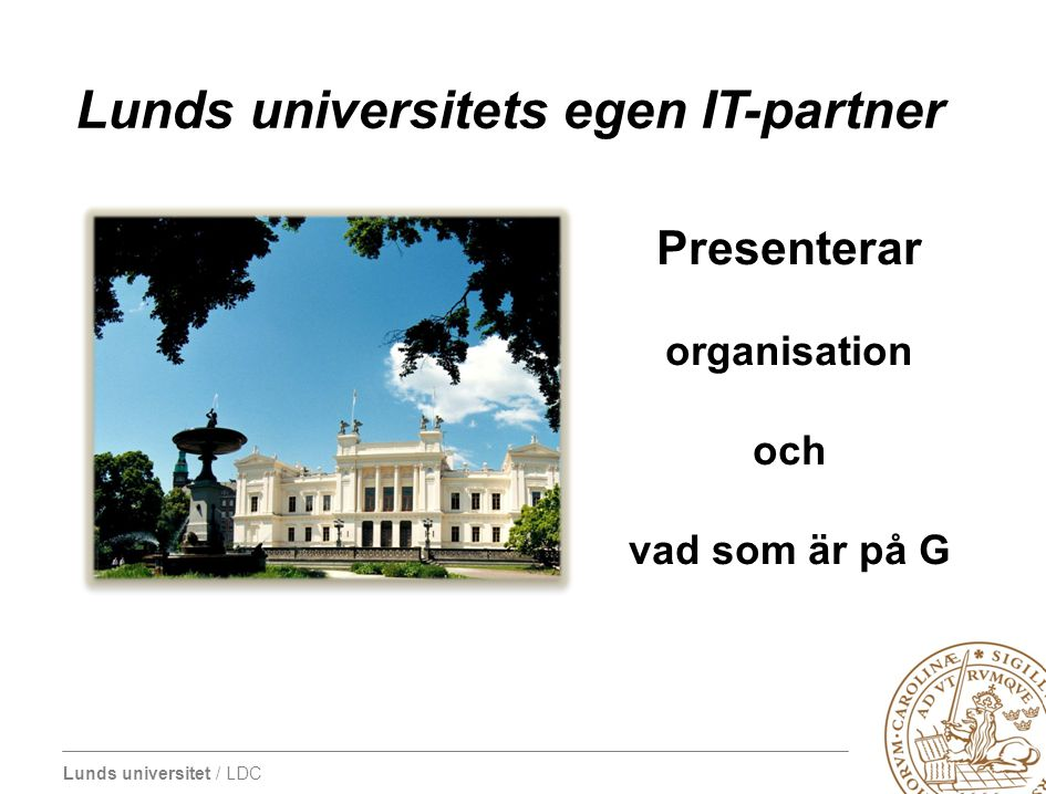 Lunds universitet / LDC Lunds universitets egen IT-partner Presenterar organisation och vad som är på G