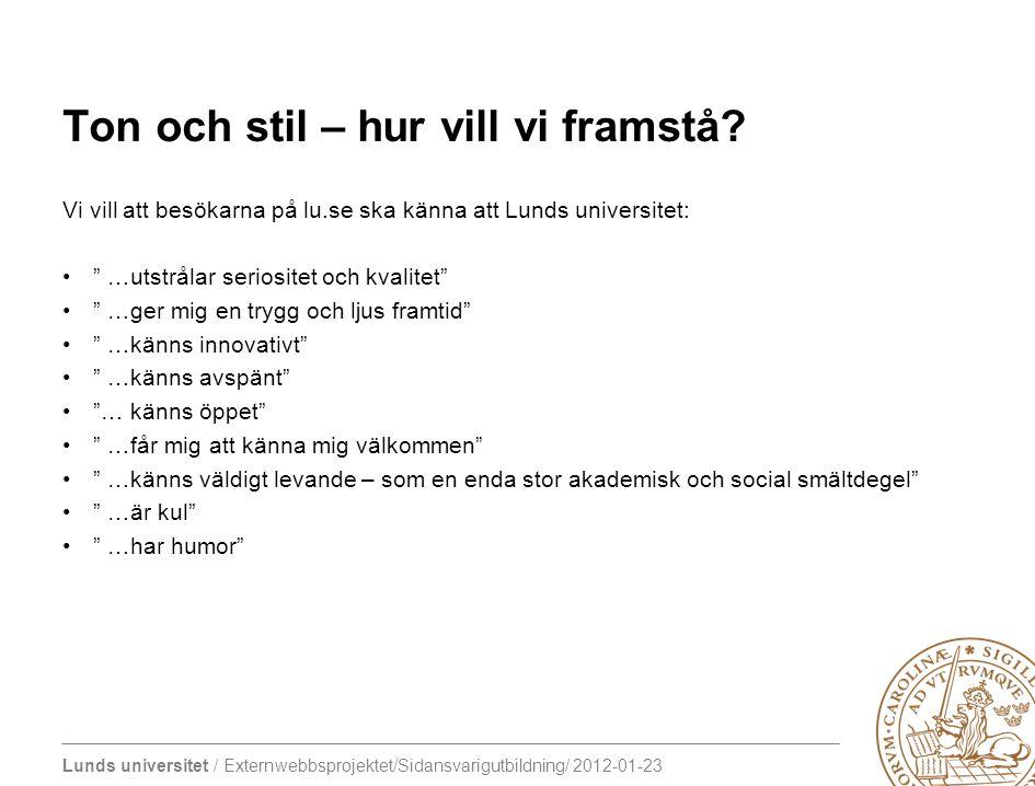 Lunds universitet / Externwebbsprojektet/Sidansvarigutbildning/ 2012-01-23 Ton och stil – hur vill vi framstå? Vi vill att besökarna på lu.se ska känn