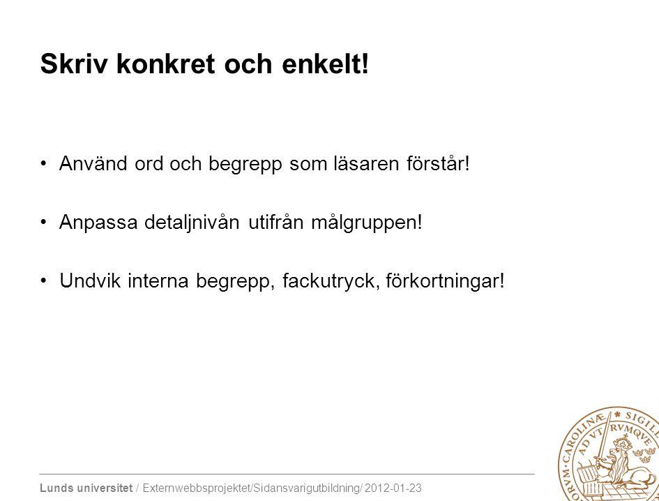 Lunds universitet / Externwebbsprojektet/Sidansvarigutbildning/ 2012-01-23 Skriv konkret och enkelt! Använd ord och begrepp som läsaren förstår! Anpas