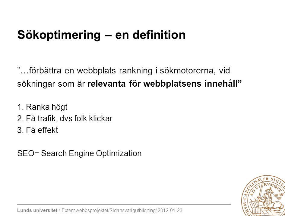 """Lunds universitet / Externwebbsprojektet/Sidansvarigutbildning/ 2012-01-23 Sökoptimering – en definition """"…förbättra en webbplats rankning i sökmotore"""