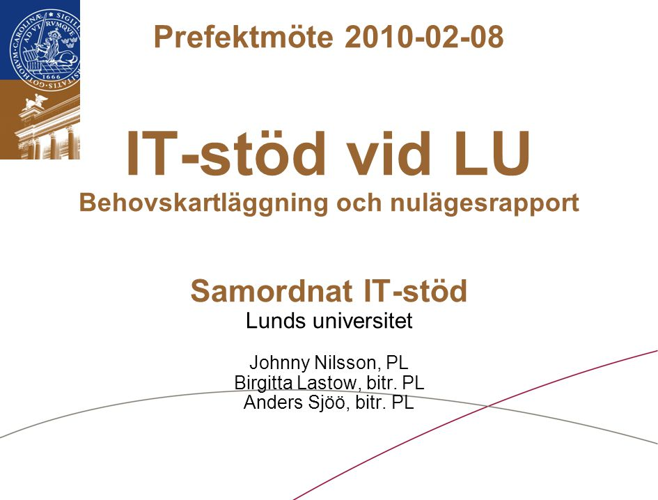 Lunds universitet / Samordnat IT-stöd vid LU / Februari 2010 Prefektmöte 2010-02-08 IT-stöd vid LU Behovskartläggning och nulägesrapport Samordnat IT-stöd Lunds universitet Johnny Nilsson, PL Birgitta Lastow, bitr.