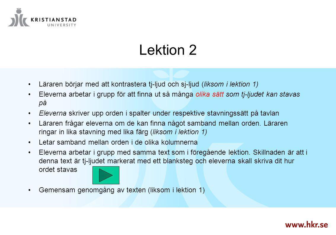 Lektion 2 Läraren börjar med att kontrastera tj-ljud och sj-ljud (liksom i lektion 1) Eleverna arbetar i grupp för att finna ut så många olika sätt so