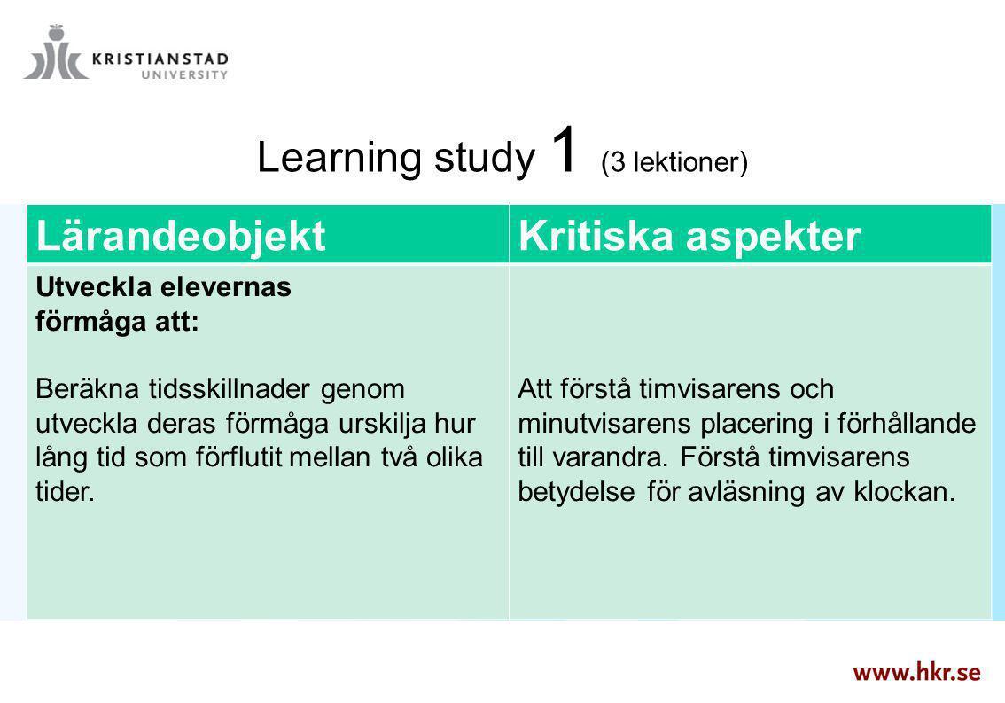 Learning study 1 (3 lektioner) LärandeobjektKritiska aspekter Utveckla elevernas förmåga att: Beräkna tidsskillnader genom utveckla deras förmåga ursk