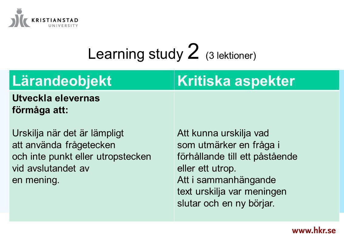 Learning study 2 (3 lektioner) LärandeobjektKritiska aspekter Utveckla elevernas förmåga att: Urskilja när det är lämpligt att använda frågetecken och
