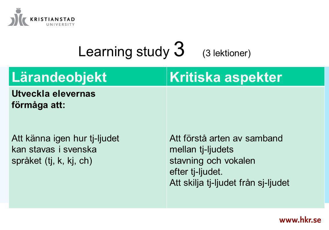 Learning study 3 (3 lektioner) LärandeobjektKritiska aspekter Utveckla elevernas förmåga att: Att känna igen hur tj-ljudet kan stavas i svenska språke