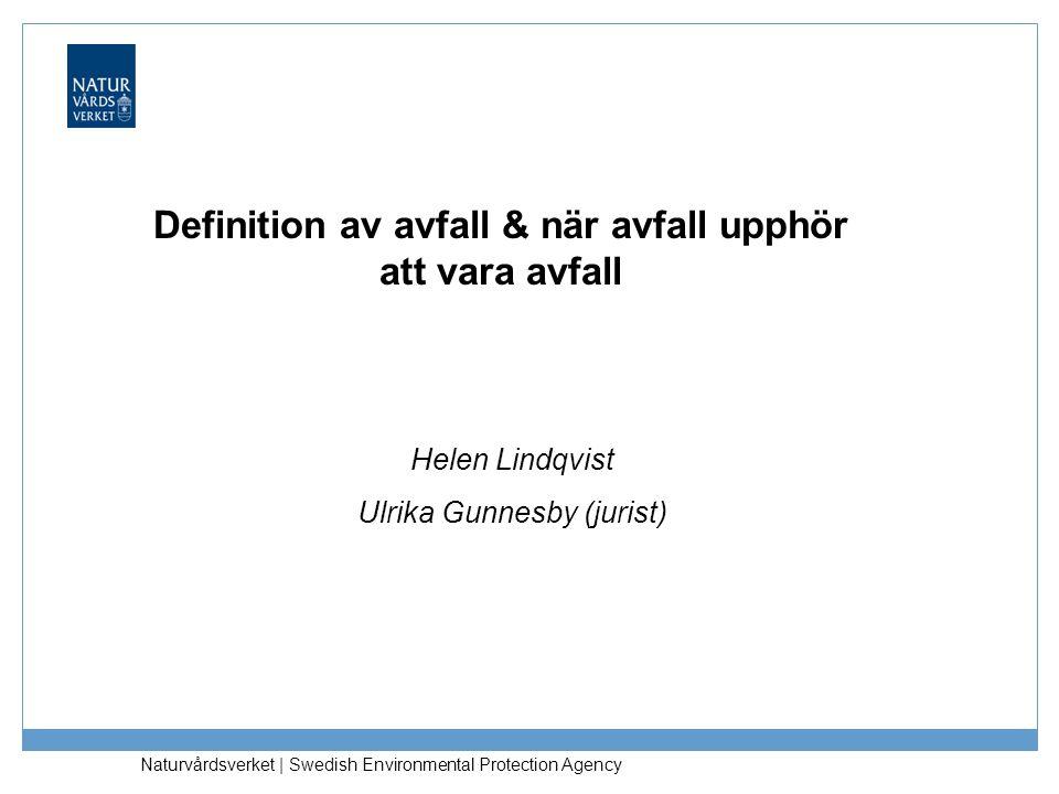 Definition av avfall & när avfall upphör att vara avfall Helen Lindqvist Ulrika Gunnesby (jurist) Naturvårdsverket | Swedish Environmental Protection