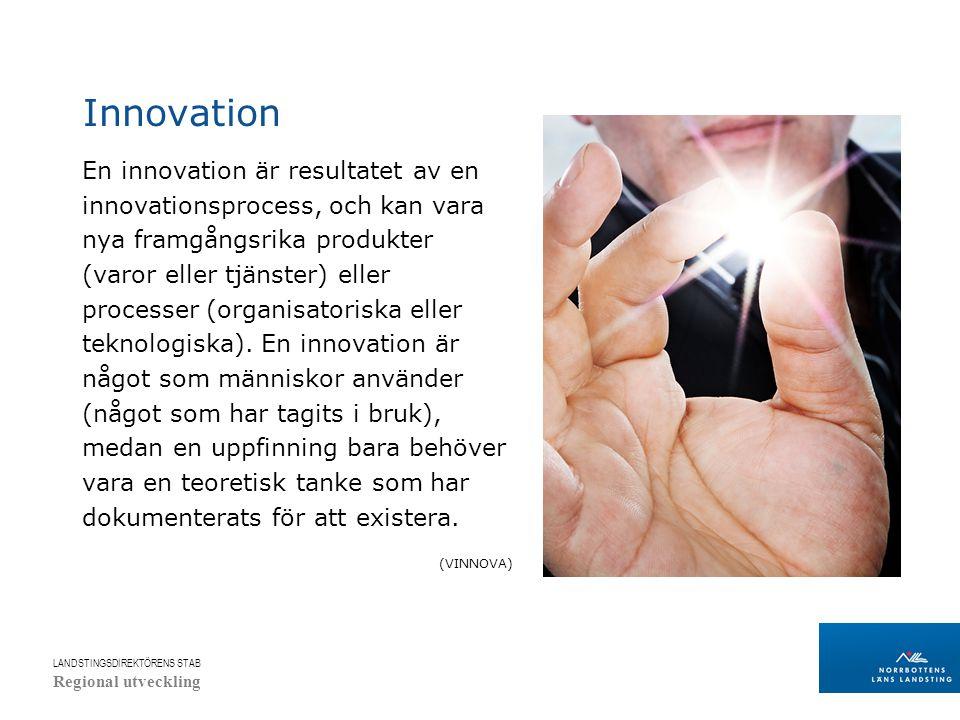 LANDSTINGSDIREKTÖRENS STAB Regional utveckling Innovation En innovation är resultatet av en innovationsprocess, och kan vara nya framgångsrika produkter (varor eller tjänster) eller processer (organisatoriska eller teknologiska).