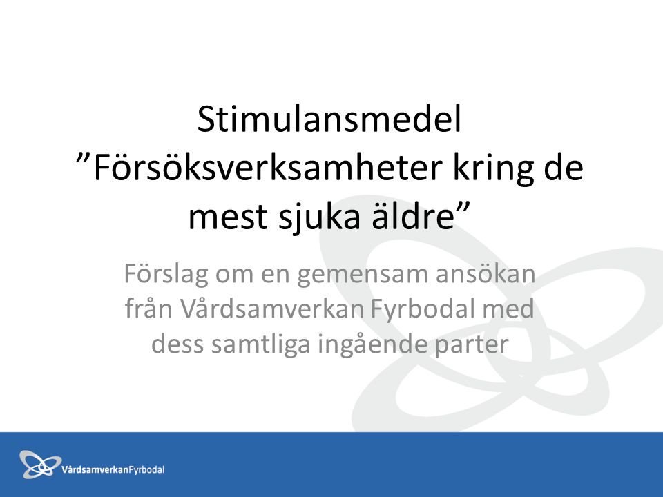 Stimulansmedel Försöksverksamheter kring de mest sjuka äldre Förslag om en gemensam ansökan från Vårdsamverkan Fyrbodal med dess samtliga ingående parter
