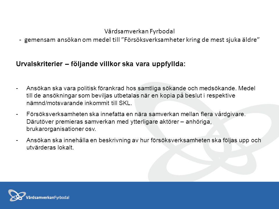 Vårdsamverkan Fyrbodal - gemensam ansökan om medel till Försöksverksamheter kring de mest sjuka äldre Urvalskriterier – följande villkor ska vara uppfyllda: -Ansökan ska vara politisk förankrad hos samtliga sökande och medsökande.