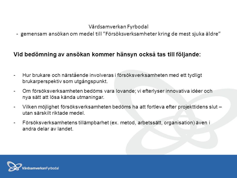 Vårdsamverkan Fyrbodal - gemensam ansökan om medel till Försöksverksamheter kring de mest sjuka äldre Vid bedömning av ansökan kommer hänsyn också tas till följande: -Hur brukare och närstående involveras i försöksverksamheten med ett tydligt brukarperspektiv som utgångspunkt.
