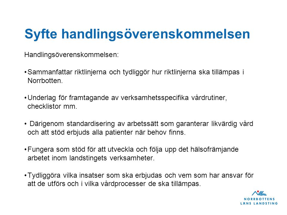 Syfte handlingsöverenskommelsen Handlingsöverenskommelsen: Sammanfattar riktlinjerna och tydliggör hur riktlinjerna ska tillämpas i Norrbotten. Underl
