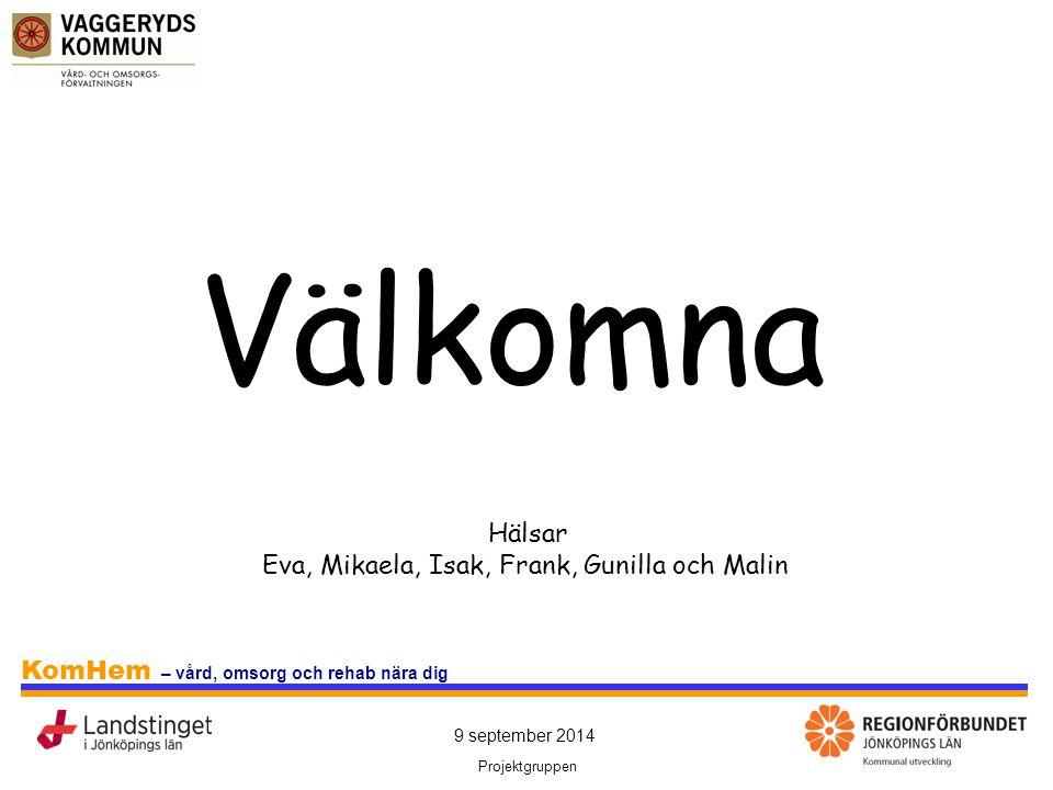 9 september 2014 Projektgruppen KomHem – vård, omsorg och rehab nära dig Välkomna Hälsar Eva, Mikaela, Isak, Frank, Gunilla och Malin