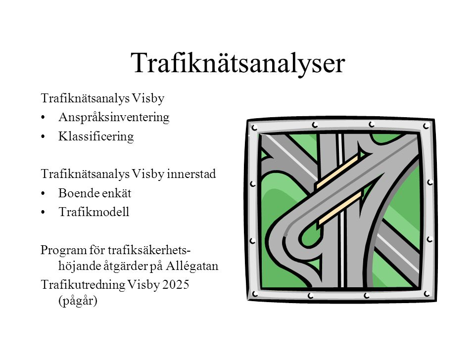 Trafiknätsanalyser Trafiknätsanalys Visby Anspråksinventering Klassificering Trafiknätsanalys Visby innerstad Boende enkät Trafikmodell Program för trafiksäkerhets- höjande åtgärder på Allégatan Trafikutredning Visby 2025 (pågår)