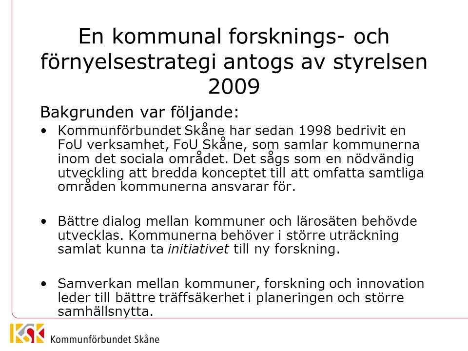 En kommunal forsknings- och förnyelsestrategi antogs av styrelsen 2009 Bakgrunden var följande: Kommunförbundet Skåne har sedan 1998 bedrivit en FoU verksamhet, FoU Skåne, som samlar kommunerna inom det sociala området.