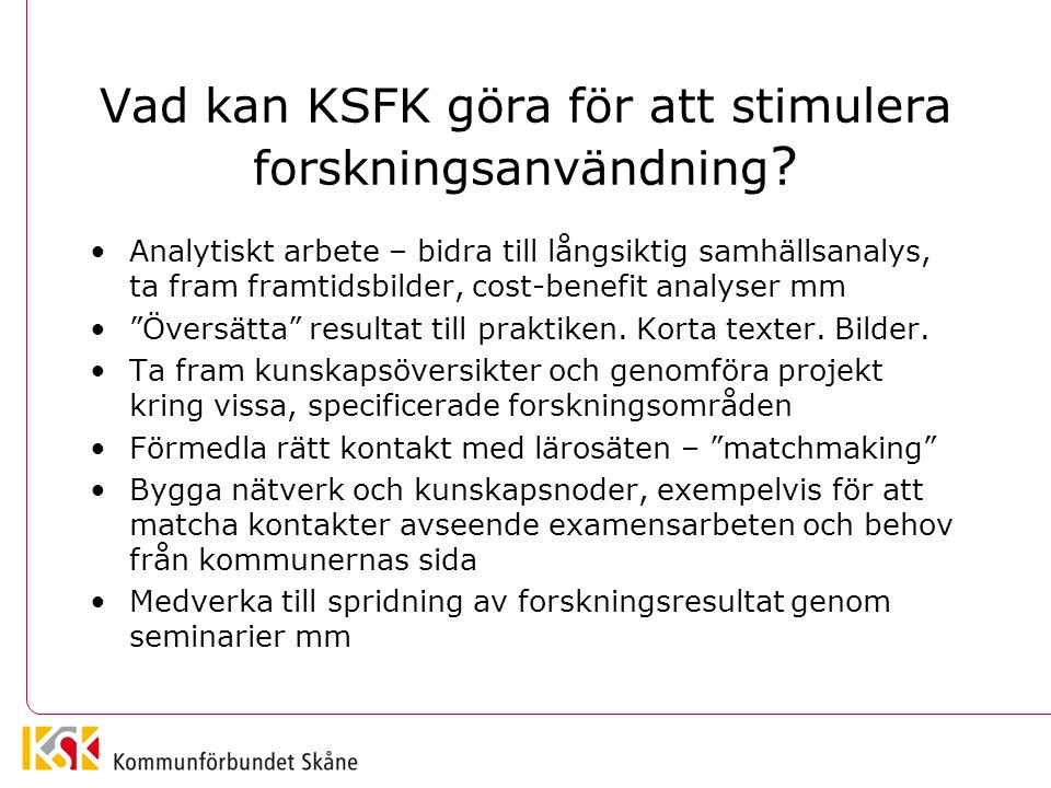 Vad kan KSFK göra för att stimulera forskningsanvändning ? Analytiskt arbete – bidra till långsiktig samhällsanalys, ta fram framtidsbilder, cost-bene