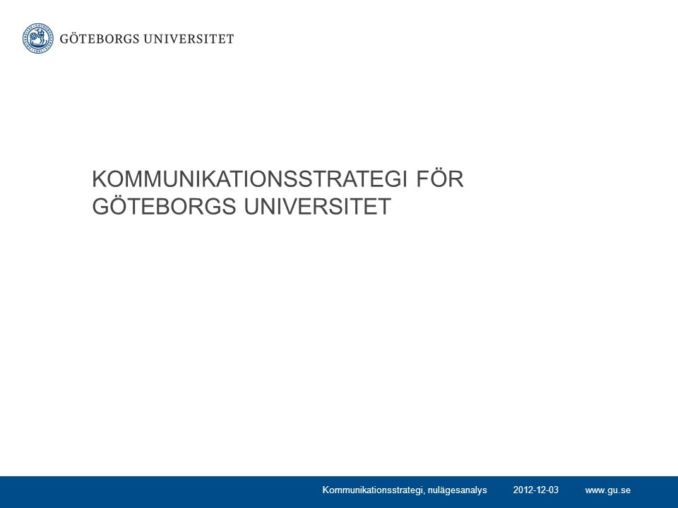 www.gu.se KOMMUNIKATIONSSTRATEGI FÖR GÖTEBORGS UNIVERSITET Kommunikationsstrategi, nulägesanalys2012-12-03