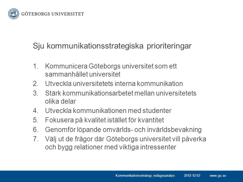www.gu.se Sju kommunikationsstrategiska prioriteringar 1.Kommunicera Göteborgs universitet som ett sammanhållet universitet 2.Utveckla universitetets interna kommunikation 3.Stärk kommunikationsarbetet mellan universitetets olika delar 4.Utveckla kommunikationen med studenter 5.Fokusera på kvalitet istället för kvantitet 6.Genomför löpande omvärlds- och invärldsbevakning 7.Välj ut de frågor där Göteborgs universitet vill påverka och bygg relationer med viktiga intressenter 2012-12-03Kommunikationsstrategi, nulägesanalys